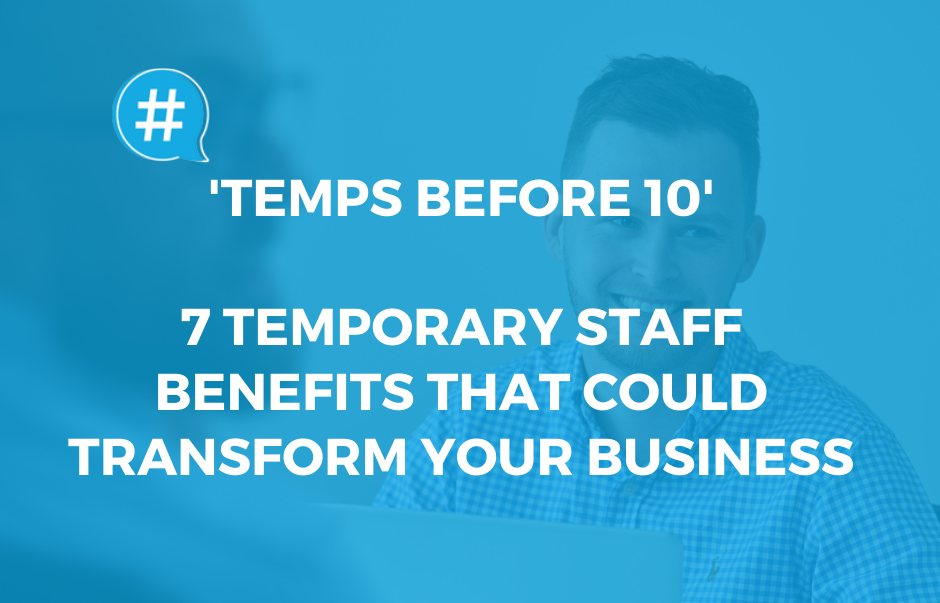 'Temps Before 10' – 7 Temporary Staff Benefits That Could Transform Your Business
